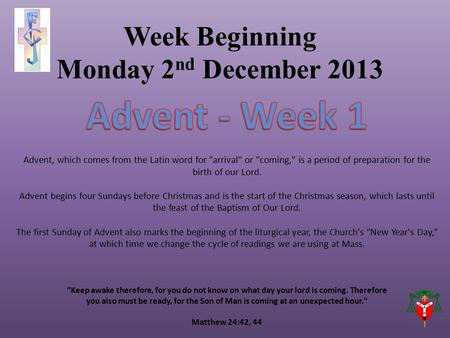"Week Beginning Monday 2 nd December 2013 ""Keep awake therefore, for you do not know on what day your lord is coming. Therefore you also must be ready,"