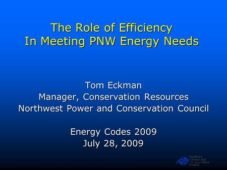 Northwest Power and Conservation Council Slide 1 The Role of Efficiency In Meeting PNW Energy Needs Tom Eckman Manager, Conservation Resources Northwest.