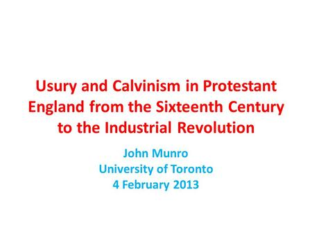 Usury and Calvinism in Protestant England from the Sixteenth Century to the Industrial Revolution John Munro University of Toronto 4 February 2013.