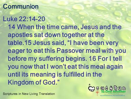 Scriptures in New Living Translation Communion Luke 22:14-20 14 When the time came, Jesus and the apostles sat down together at the table.15 Jesus said,