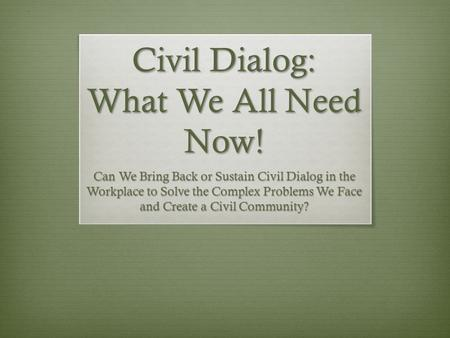 Civil Dialog: What We All Need Now! Can We Bring Back or Sustain Civil Dialog in the Workplace to Solve the Complex Problems We Face and Create a Civil.