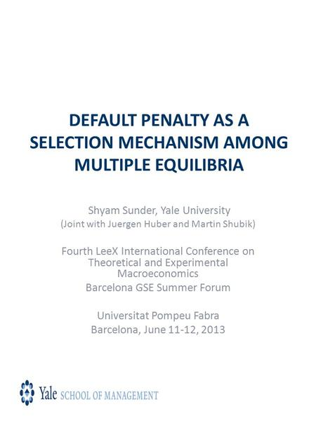 DEFAULT PENALTY AS A SELECTION MECHANISM AMONG MULTIPLE EQUILIBRIA Shyam Sunder, Yale University (Joint with Juergen Huber and Martin Shubik) Fourth LeeX.