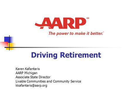 Driving Retirement Karen Kafantaris AARP Michigan Associate State Director Livable Communities and Community Service