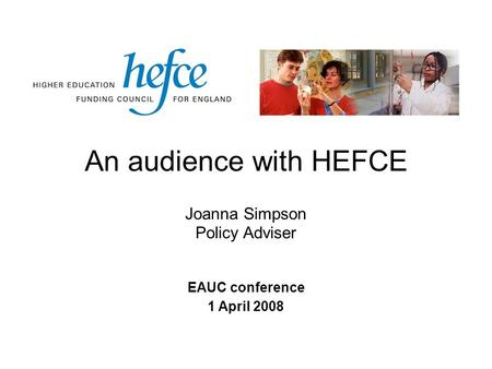 An audience with HEFCE EAUC conference 1 April 2008 Joanna Simpson Policy Adviser.