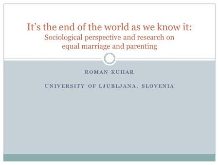 ROMAN KUHAR UNIVERSITY OF LJUBLJANA, SLOVENIA It's the end of the world as we know it: Sociological perspective and research on equal marriage and parenting.