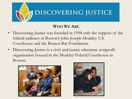W HO W E A RE Discovering Justice was founded in 1998 with the support of the federal judiciary at Boston's John Joseph Moakley U.S. Courthouse and the.