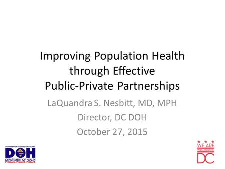Improving Population Health through Effective Public-Private Partnerships LaQuandra S. Nesbitt, MD, MPH Director, DC DOH October 27, 2015.