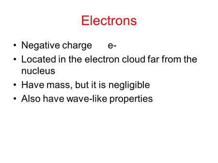 Electrons Negative charge e- Located in the electron cloud far from the nucleus Have mass, but it is negligible Also have wave-like properties.