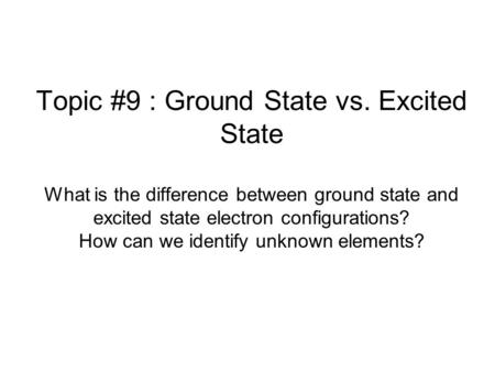 Topic #9 : Ground State vs. Excited State What is the difference between ground state and excited state electron configurations? How can we identify unknown.