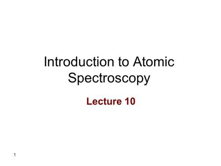 1 Introduction to Atomic Spectroscopy Lecture 10.