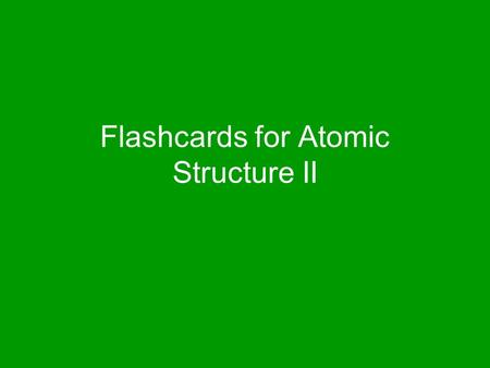 Flashcards for Atomic Structure II. Dalton's Model Billiard Ball Model.