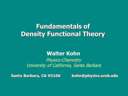 Fundamentals of Density Functional Theory Santa Barbara, CA 93106 Walter Kohn Physics-Chemistry University of California, Santa Barbara