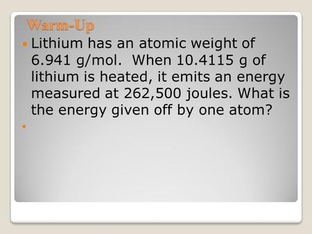 Warm-Up Lithium has an atomic weight of 6.941 g/mol. When 10.4115 g of lithium is heated, it emits an energy measured at 262,500 joules. What is the energy.