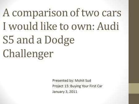 A comparison of two cars I would like to own: Audi S5 and a Dodge Challenger Presented by: Mohit Sud Project 15: Buying Your First Car January 3, 2011.