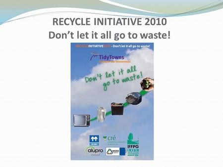 RECYCLE INITIATIVE 2010 Don't let it all go to waste!