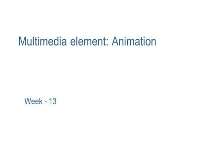 Multimedia element: Animation Week - 13. The power of animation Animation is achieved by adding motion to still image/object. May also be defined as the.