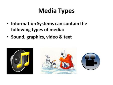 Media Types Information Systems can contain the following types of media: Sound, graphics, video & text.