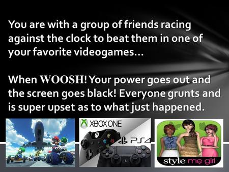 You are with a group of friends racing against the clock to beat them in one of your favorite videogames… When WOOSH ! Your power goes out and the screen.