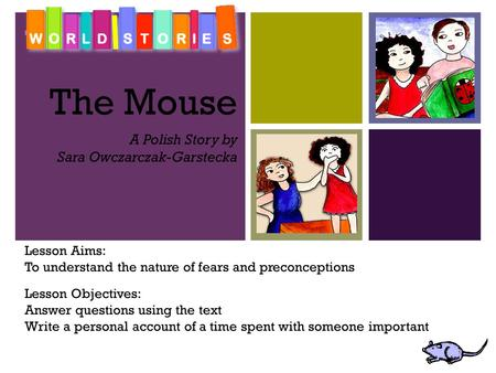 + The Mouse A Polish Story by Sara Owczarczak-Garstecka Lesson Aims: To understand the nature of fears and preconceptions Lesson Objectives: Answer questions.