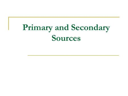 "Primary and Secondary Sources. ""the leavings, the shards, the remnants of people who once lived and don't live any more. A definition of a Primary Source."