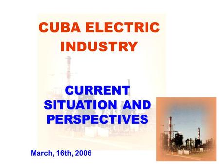 CUBA ELECTRIC INDUSTRY CURRENT SITUATION AND PERSPECTIVES March, 16th, 2006.