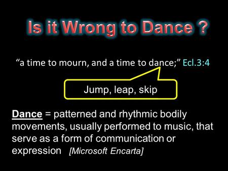 """a time to mourn, and a time to dance;"" Ecl.3:4 Dance = patterned and rhythmic bodily movements, usually performed to music, that serve as a form of communication."