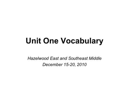 Unit One Vocabulary Hazelwood East and Southeast Middle December 15-20, 2010.