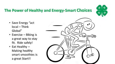 "The Power of Healthy and Energy-Smart Choices Save Energy ""act local – Think Global"" Exercise – Biking is a great way to stay fit. Ride safely! Eat Healthy."