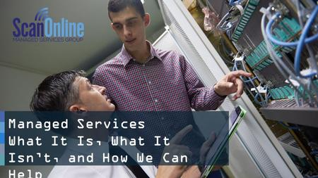 1 Managed Services What It Is, What It Isn't, and How We Can Help.