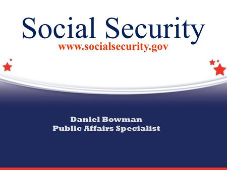 Social Security www.socialsecurity.gov Daniel Bowman Public Affairs Specialist.