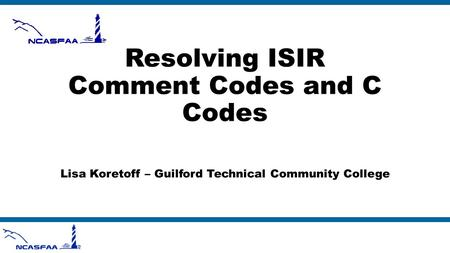 Resolving ISIR Comment Codes and C Codes Lisa Koretoff – Guilford Technical Community College.