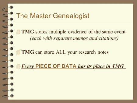 The Master Genealogist 4 TMG stores multiple evidence of the same event (each with separate memos and citations) 4 TMG can store ALL your research notes.