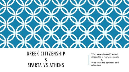 GREEK CITIZENSHIP & SPARTA VS ATHENS Who were allowed/denied citizenship in the Greek polis' & Who were the Spartans and Athenians.