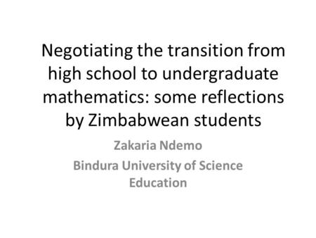 Negotiating the transition from high school to undergraduate mathematics: some reflections by Zimbabwean students Zakaria Ndemo Bindura University of Science.