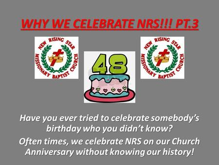 WHY WE CELEBRATE NRS!!! PT.3 Have you ever tried to celebrate somebody's birthday who you didn't know? Often times, we celebrate NRS on our Church Anniversary.