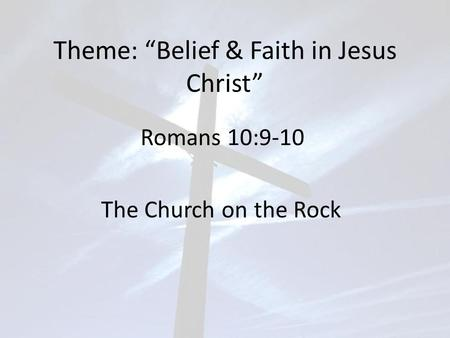 "Theme: ""Belief & Faith in Jesus Christ"" Romans 10:9-10 The Church on the Rock."
