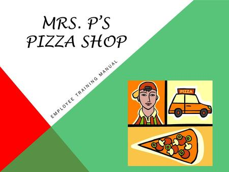MRS. P'S PIZZA SHOP EMPLOYEE TRAINING MANUAL Where A Slice is Just A Piece of the Whole Pie We are very excited to have you as our new employee. Here.