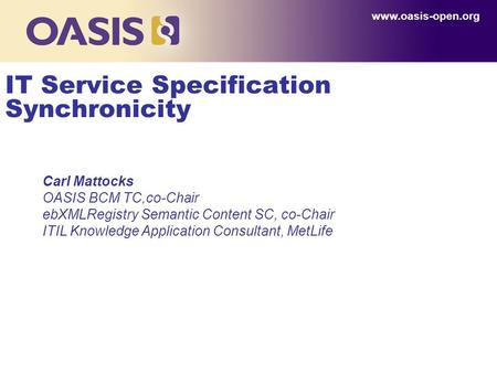 Www.oasis-open.org IT Service Specification Synchronicity Carl Mattocks OASIS BCM TC,co-Chair ebXMLRegistry Semantic Content SC, co-Chair ITIL Knowledge.