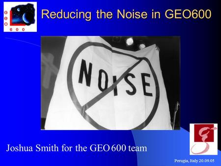Perugia, Italy 20.09.05 Reducing the Noise in GEO600 Joshua Smith for the GEO 600 team.