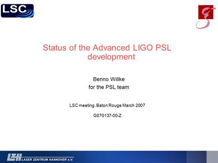 Status of the Advanced LIGO PSL development LSC meeting, Baton Rouge March 2007 G070137-00-Z Benno Willke for the PSL team.