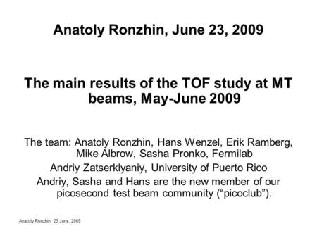 Anatoly Ronzhin, 23 June, 2009 Anatoly Ronzhin, June 23, 2009 The main results of the TOF study at MT beams, May-June 2009 The team: Anatoly Ronzhin, Hans.