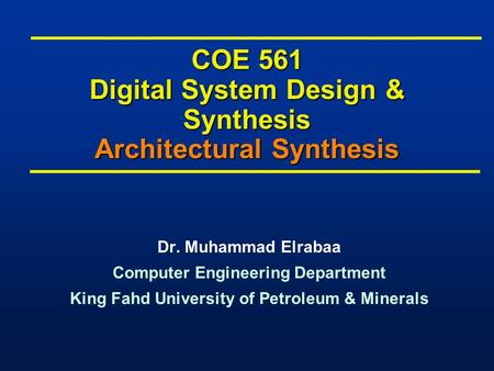 COE 561 Digital System Design & Synthesis Architectural Synthesis Dr. Muhammad Elrabaa Computer Engineering Department King Fahd University of Petroleum.
