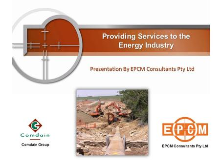 Providing Services to the Energy Industry Presentation By EPCM Consultants Pty Ltd EPCM Consultants Pty Ltd Comdain Group.