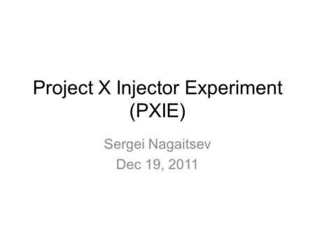 Project X Injector Experiment (PXIE) Sergei Nagaitsev Dec 19, 2011.