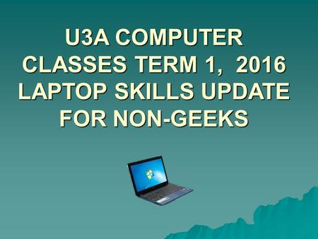 U3A COMPUTER CLASSES TERM 1, 2016 LAPTOP SKILLS UPDATE FOR NON-GEEKS.