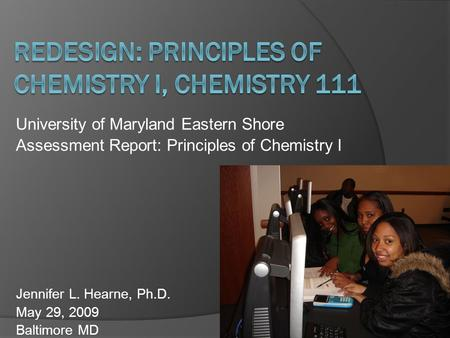 University of Maryland Eastern Shore Assessment Report: Principles of Chemistry I Jennifer L. Hearne, Ph.D. May 29, 2009 Baltimore MD.