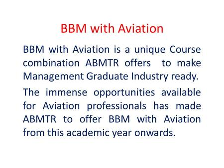 BBM with Aviation BBM with Aviation is a unique Course combination ABMTR offers to make Management Graduate Industry ready. The immense opportunities available.