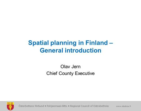 Österbottens förbund  Pohjanmaan liitto  Regional Council of Ostrobothnia www.obotnia.fi Spatial planning in Finland – General introduction Olav Jern.