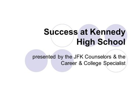 Success at Kennedy High School presented by the JFK Counselors & the Career & College Specialist.