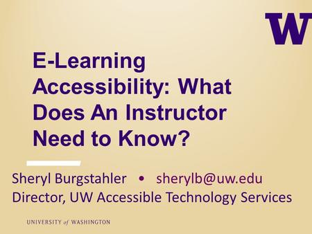 E-Learning Accessibility: What Does An Instructor Need to Know? Sheryl Burgstahler Director, UW Accessible Technology Services.